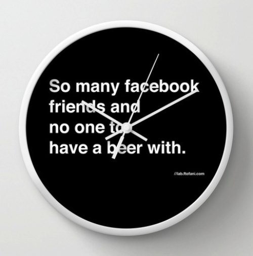 so many facebook friends and no one to have a beer with Wall Clock by felipe tofani | Society6