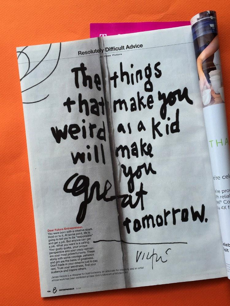 James Victore recebeu a proposta de um empreendedor para contribuir mensalmente com um artigo para uma revista. Foi assim que surgiu sua coluna chamada de Resolutely Difficult Advice, algo que poderia ser traduzido como Conselhos Resolutamente Difíceis, onde ele fala um pouco sobre o que pensa como artista gráfico e como ele acredita que pode ajudar as pessoas.